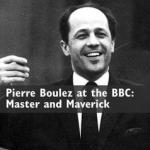 Pierre Boulez at the BBC: Master and Maverick