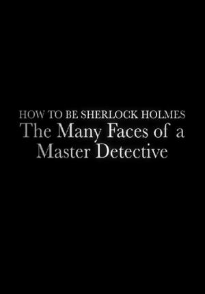 How to Be Sherlock Holmes: The Many Faces of a Master Detective (TV)